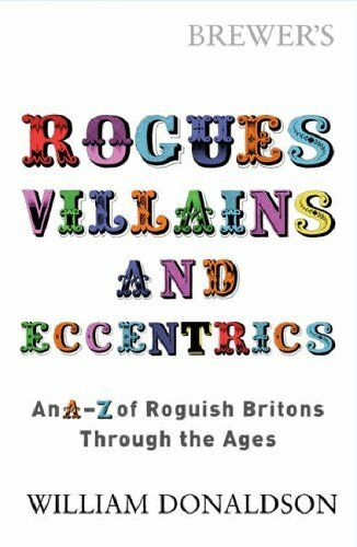 Brewer's Rogues, Villains and Eccentrics: An A-Z of Roguish Britons Through th,
