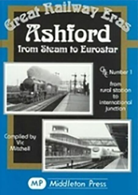 Ashford from Steam to Eurostar: from Rural to International Junction by Vic...