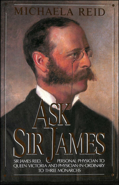 Ask Sir James: Life of Sir James Reid, for 20 Years Personal Physician to Quee..