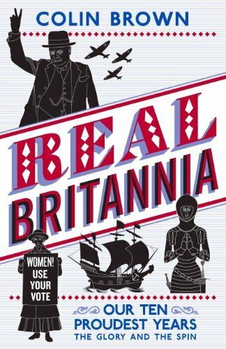 Real Britannia: Our Ten Proudest Years - The Glory and the Spin,Colin Brown