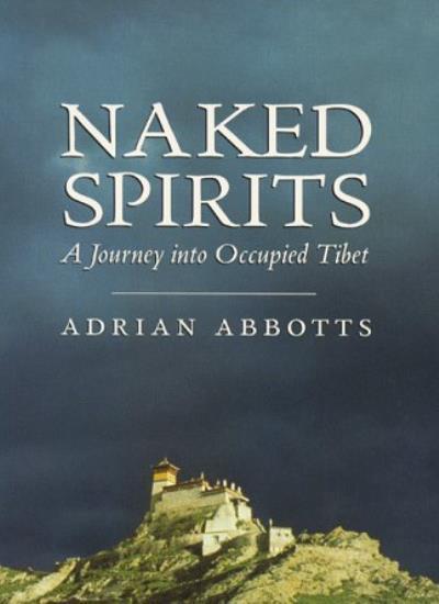 Naked Spirits: Journey into Occupied Tibet,Adrian Abbotts