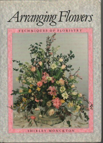 Arranging Flowers: Techniques of Floristry,Shirley Monckton- 9781853910227
