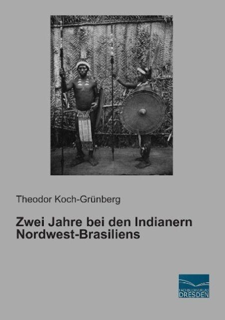 Zwei Jahre bei den Indianern Nordwest-Brasiliens Koch-Grünberg, Theodor