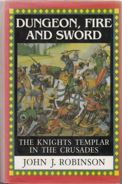 Dungeon, Fire and Sword: The Knights Templar in the Crusades : John J. Robinson