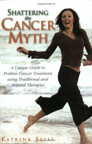 Shattering the Cancer Myth: A Unique Positive Guide to Cancer Treatment Using ,