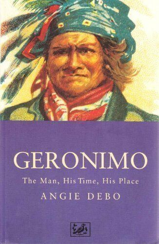 Geronimo: The Man, His Time, His Place,Angie Debo